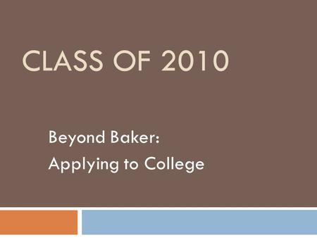 CLASS OF 2010 Beyond Baker: Applying to College. Senior Seminar  Review of the process, terminology, and timelines necessary for post-high school planning.