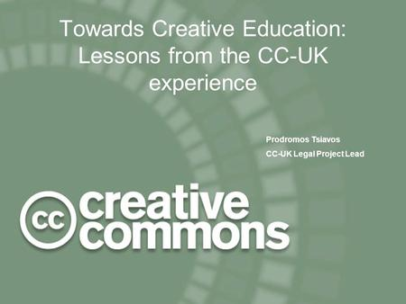 CILT 24 November 2004 1 Towards Creative Education: Lessons from the CC-UK experience Prodromos Tsiavos CC-UK Legal Project Lead.