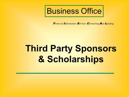 Third Party Sponsors & Scholarships F inancial I nformation S ervices C onnecting A nd L eading Business Office.