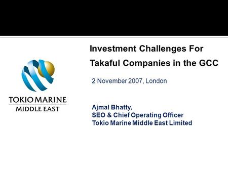2 November 2007, London Ajmal Bhatty, SEO & Chief Operating Officer Tokio Marine Middle East Limited Investment Challenges For Takaful Companies in the.