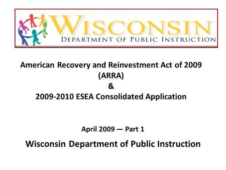 American Recovery and Reinvestment Act of 2009 (ARRA) & 2009-2010 ESEA Consolidated Application April 2009 — Part 1 Wisconsin Department of Public Instruction.