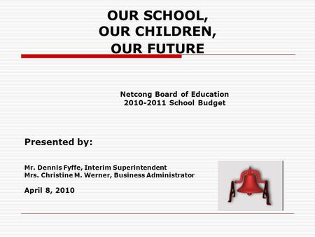 OUR SCHOOL, OUR CHILDREN, OUR FUTURE Netcong Board of Education 2010-2011 School Budget Presented by: Mr. Dennis Fyffe, Interim Superintendent Mrs. Christine.