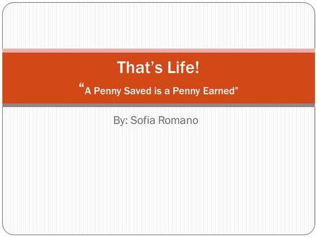 "By: Sofia Romano That's Life! "" A Penny Saved is a Penny Earned"""