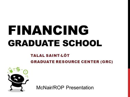 FINANCING GRADUATE SCHOOL TALAL SAINT-LÔT GRADUATE RESOURCE CENTER (GRC) McNair/ROP Presentation.