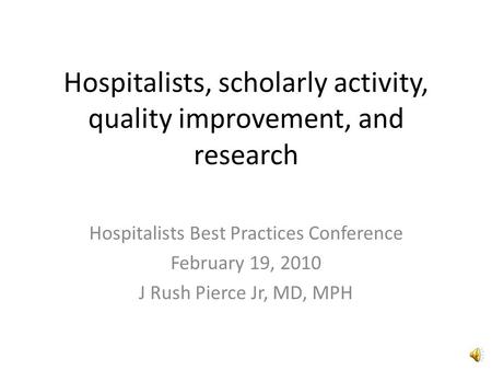 Hospitalists, scholarly activity, quality improvement, and research Hospitalists Best Practices Conference February 19, 2010 J Rush Pierce Jr, MD, MPH.