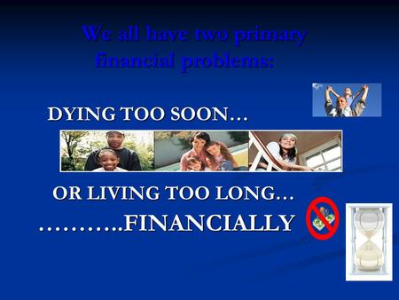We all have two primary financial problems: DYING TOO SOON… DYING TOO SOON… OR LIVING TOO LONG… OR LIVING TOO LONG…………..FINANCIALLY.