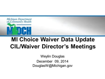 MI Choice Waiver Data Update CIL/Waiver Director's Meetings Weylin Douglas December 09, 2014