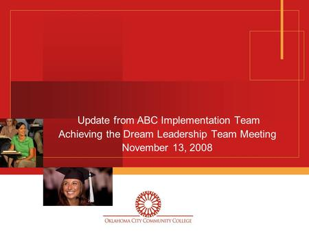 Update from ABC Implementation Team Achieving the Dream Leadership Team Meeting November 13, 2008.