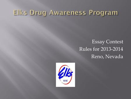 Essay Contest Rules for 2013-2014 Reno, Nevada. Involve children, schools and parents in the Elks Drug Awareness Program Create an opportunity for a State.