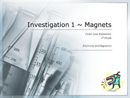 Investigation 1 ~ Magnets Cedar Lane Elementary 4 th Grade Electricity and Magnetism.