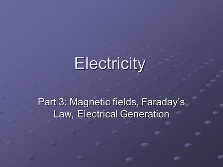 Electricity Part 3: Magnetic fields, Faraday's Law, Electrical Generation.