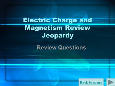 Back to menu Electric Charge and Magnetism Review Jeopardy Review Questions.