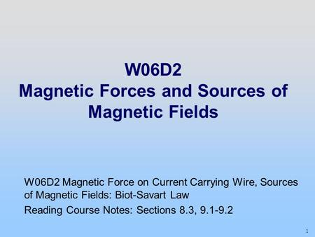1 W06D2 Magnetic Forces and Sources of Magnetic Fields W06D2 Magnetic Force on Current Carrying Wire, Sources of Magnetic Fields: Biot-Savart Law Reading.