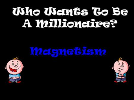 Who Wants To Be A Millionaire? Magnetism Question 1.
