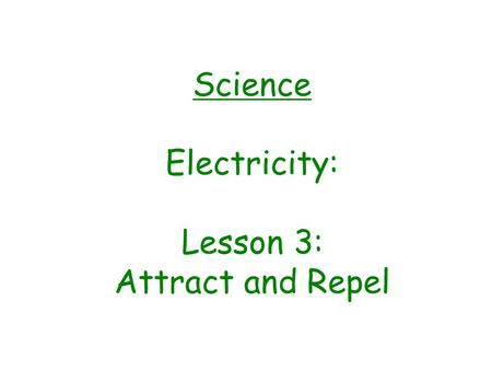 Science Electricity: Lesson 3: Attract and Repel.