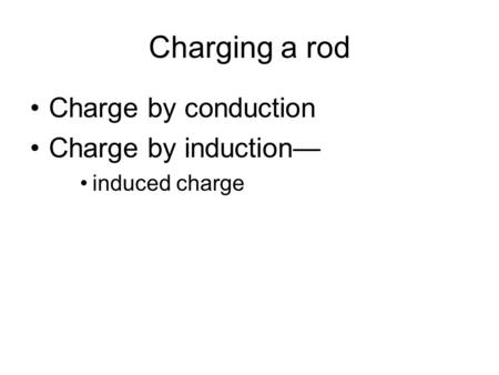 Charging a rod Charge by conduction Charge by induction— induced charge.