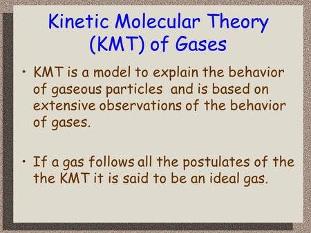 Kinetic Molecular Theory (KMT) of Gases KMT is a model to explain the behavior of gaseous particles and is based on extensive observations of the behavior.
