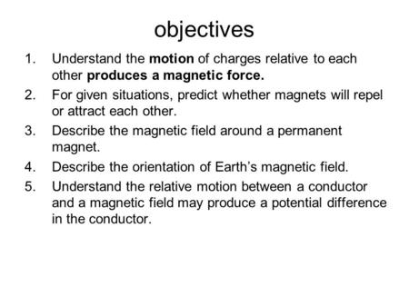 Objectives 1.Understand the motion of charges relative to each other produces a magnetic force. 2.For given situations, predict whether magnets will repel.