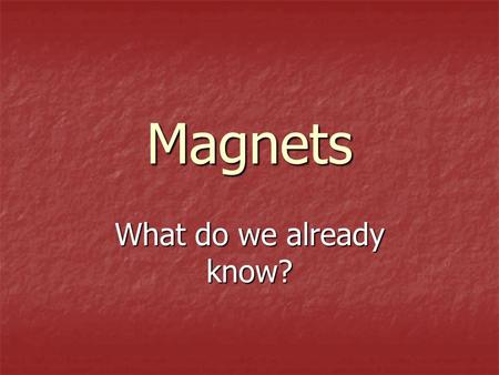 Magnets What do we already know?. What are we going to learn today? What the characteristics of magnets are What the characteristics of magnets are That.
