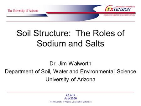 The University of Arizona Cooperative Extension Soil Structure: The Roles of Sodium and Salts Dr. Jim Walworth Department of Soil, Water and Environmental.