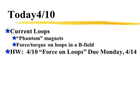"Today4/10 Current Loops HW: 4/10 ""Force on Loops"" Due Monday, 4/14"