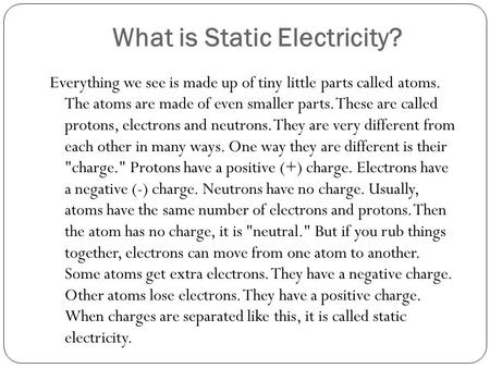 What is Static Electricity? Everything we see is made up of tiny little parts called atoms. The atoms are made of even smaller parts. These are called.