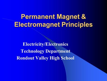 Permanent Magnet & Electromagnet Principles Electricity/Electronics Technology Department Rondout Valley High School.