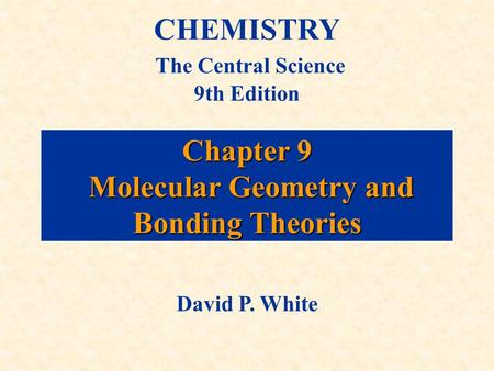 Chapter 9 Molecular Geometry and Bonding Theories CHEMISTRY The Central Science 9th Edition David P. White.