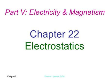 30-Apr-15 Physics 1 (Garcia) SJSU Chapter 22 Electrostatics Part V: Electricity & Magnetism.