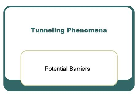 Tunneling Phenomena Potential Barriers. Tunneling Unlike attractive potentials which traps particle, barriers repel them.