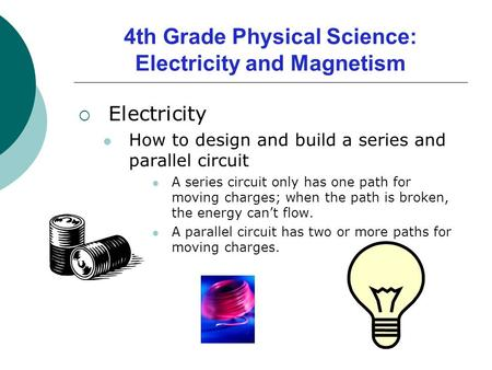 4th Grade Physical Science: Electricity and Magnetism  Electricity How to design and build a series and parallel circuit A series circuit only has one.
