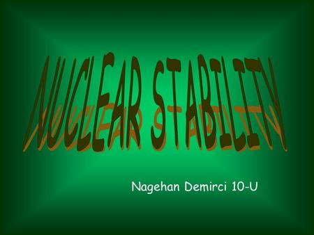 Nagehan Demirci 10-U. What is nuclear stability and where does this come from? As we all know, the nucleus is composed of protons and neutrons and protons.