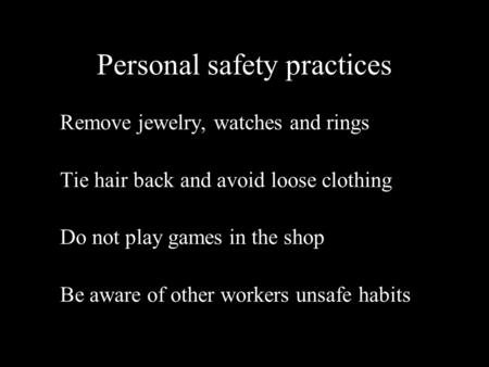 Personal safety practices Remove jewelry, watches and rings Tie hair back and avoid loose clothing Do not play games in the shop Be aware of other workers.