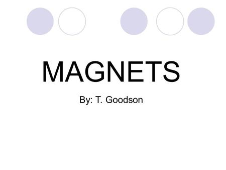 MAGNETS By: T. Goodson Standards and Elements S3P2 – Students will investigate magnets and how they affect other magnets and common objects. a. Investigate.