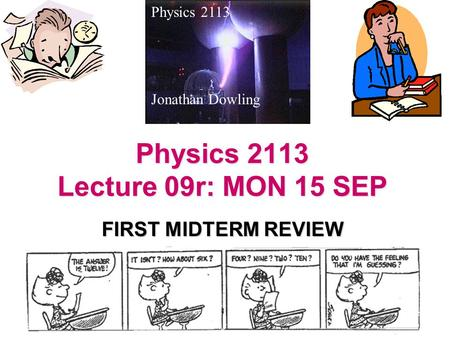 Physics 2113 Lecture 09r: MON 15 SEP FIRST MIDTERM REVIEW Physics 2113 Jonathan Dowling.