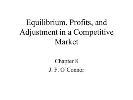 Equilibrium, Profits, and Adjustment in a Competitive Market Chapter 8 J. F. O'Connor.