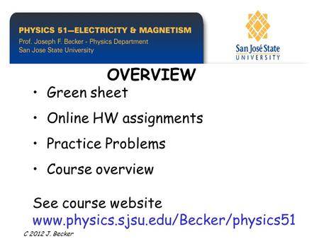 Green sheet Online HW assignments Practice Problems Course overview See course website www.physics.sjsu.edu/Becker/physics51 OVERVIEW C 2012 J. Becker.