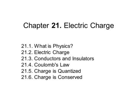 Chapter 21. Electric Charge 21.1. What is Physics? 21.2. Electric Charge 21.3. Conductors and Insulators 21.4. Coulomb's Law 21.5. Charge is Quantized.