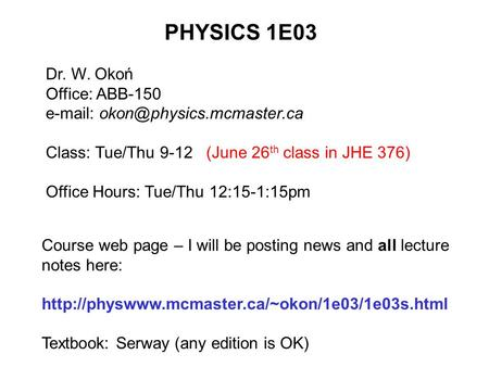 PHYSICS 1E03 Dr. W. Okoń Office: ABB-150   Class: Tue/Thu 9-12 (June 26 th class in JHE 376) Office Hours: Tue/Thu 12:15-1:15pm.