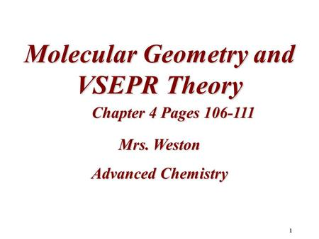 1 Molecular Geometry and VSEPR Theory Chapter 4 Pages 106-111 Mrs. Weston Advanced Chemistry.