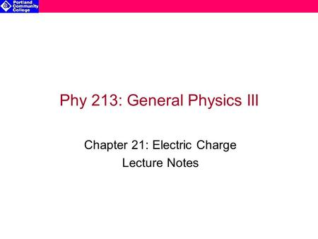 Phy 213: General Physics III Chapter 21: Electric Charge Lecture Notes.