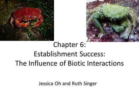 Chapter 6: Establishment Success: The Influence of Biotic Interactions Jessica Oh and Ruth Singer.