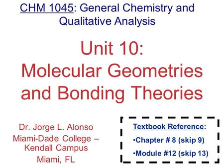 Molecular Geometries and Bonding Unit 10: Molecular Geometries and Bonding Theories Dr. Jorge L. Alonso Miami-Dade College – Kendall Campus Miami, FL CHM.