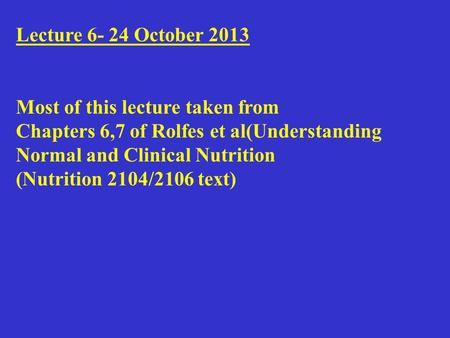 Lecture 6- 24 October 2013 Most of this lecture taken from Chapters 6,7 of Rolfes et al(Understanding Normal and Clinical Nutrition (Nutrition 2104/2106.