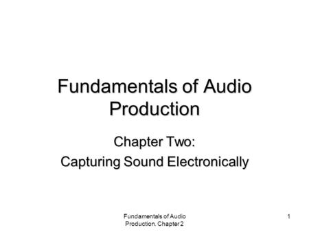 Fundamentals of Audio Production. Chapter 2 1 Fundamentals of Audio Production Chapter Two: Capturing Sound Electronically.