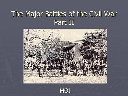 The Major Battles of the Civil War Part II MOI. Learning Objectives ► Comprehend and compare the battles at Antietam, Chancellorsville, Gettysburg, and.