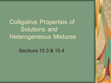 Colligative Properties of Solutions and Heterogeneous Mixtures Sections 15.3 & 15.4.