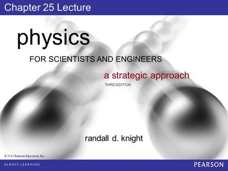 FOR SCIENTISTS AND ENGINEERS physics a strategic approach THIRD EDITION randall d. knight © 2013 Pearson Education, Inc. Chapter 25 Lecture.