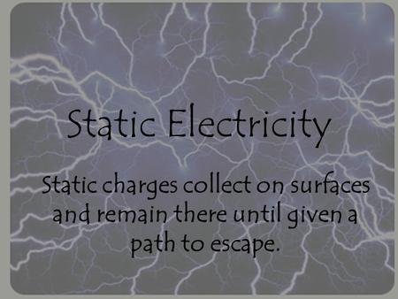 Static Electricity Static charges collect on surfaces and remain there until given a path to escape.