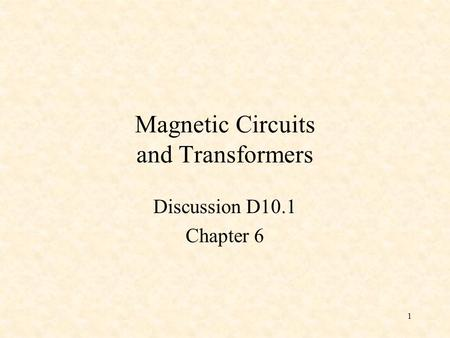1 Magnetic Circuits and Transformers Discussion D10.1 Chapter 6.